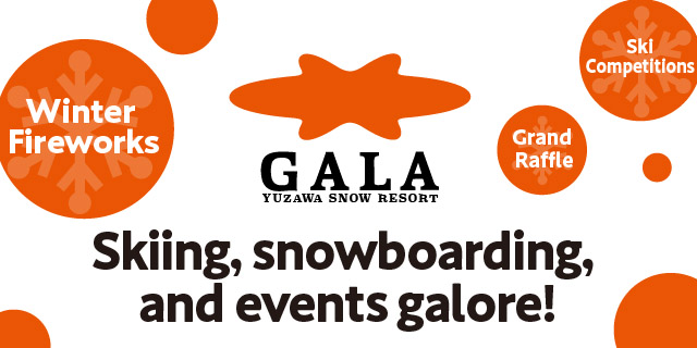 GALA YUZAWA SNOW RESORT Skiing,snowboarding,and events galore! Winter Fireworks Ski Competitions Grand Raffle