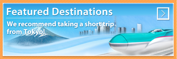 Featured Destinations – We recommend taking a short trip from Tokyo!
